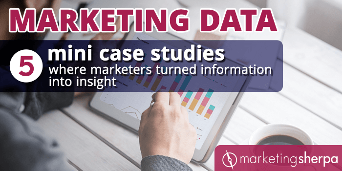 Marketing Data: 5 mini case studies where marketers turned information into insight