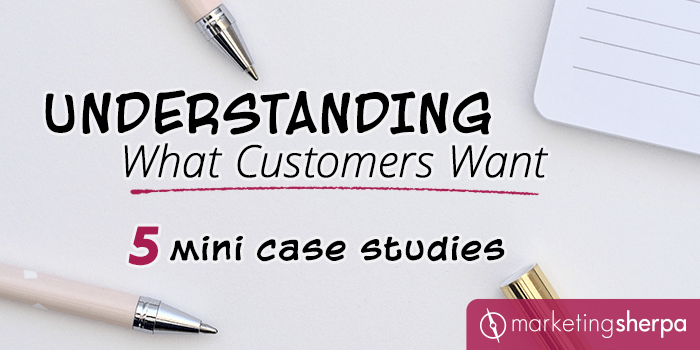 Understanding What Customers Want: 5 mini case studies