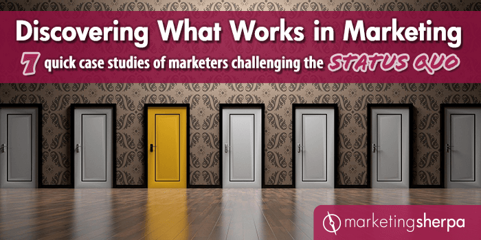 Discovering What Works in Marketing: 7 quick case studies of marketers challenging the status quo