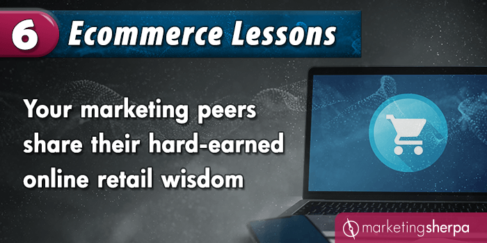 6 Ecommerce Lessons: Your marketing peers share their hard-earned online retail wisdom