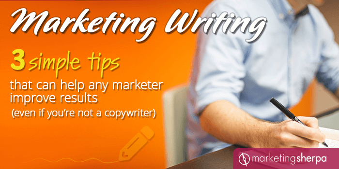 Marketing Writing: 3 simple tips that can help any marketer improve results (even if you're not a copywriter)