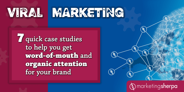 Viral Marketing: 7 quick case studies to help you get word-of-mouth and organic attention for your brand