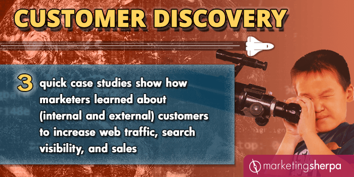Customer Discovery: 3 quick case studies show how marketers learned about (internal and external) customers to increase web traffic, search visibility, and sales