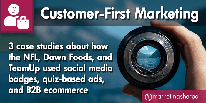 Customer-First Marketing: 3 case studies about how the NFL, Dawn Foods, and TeamUp used social media badges, quiz-based ads, and B2B ecommerce