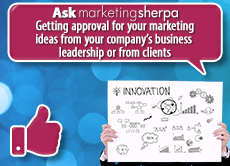 Ask MarketingSherpa: Getting approval for your marketing ideas from your company's business leadership or from clients