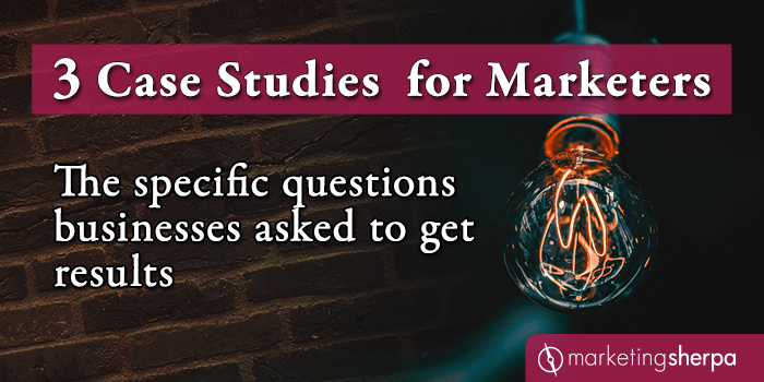 3 Case Studies for Marketers: The specific questions businesses asked to get results