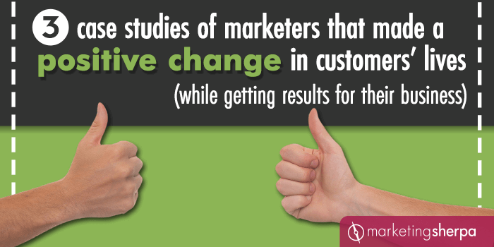 3 case studies of marketers that made a positive change in customers' lives (while getting results for their business)