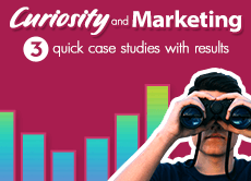 Curiosity and Marketing: 3 quick case studies with results