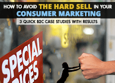 How to Avoid the Hard Sell in Your Consumer Marketing: 3 quick B2C case studies with results